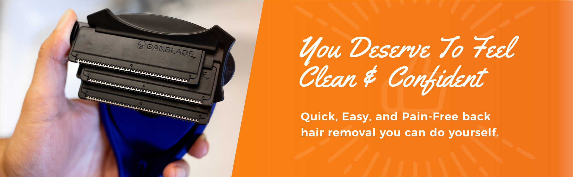 You deserve to feel clean and confident. Quick, easy, pain-free body hair grooming for easy to reach places.