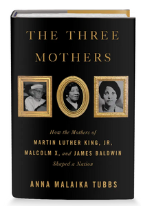 The Three Mothers: How the Mothers of Martin Luther King, Jr., Malcolm X, and James Baldwin Shaped a Nation (Hardcover)