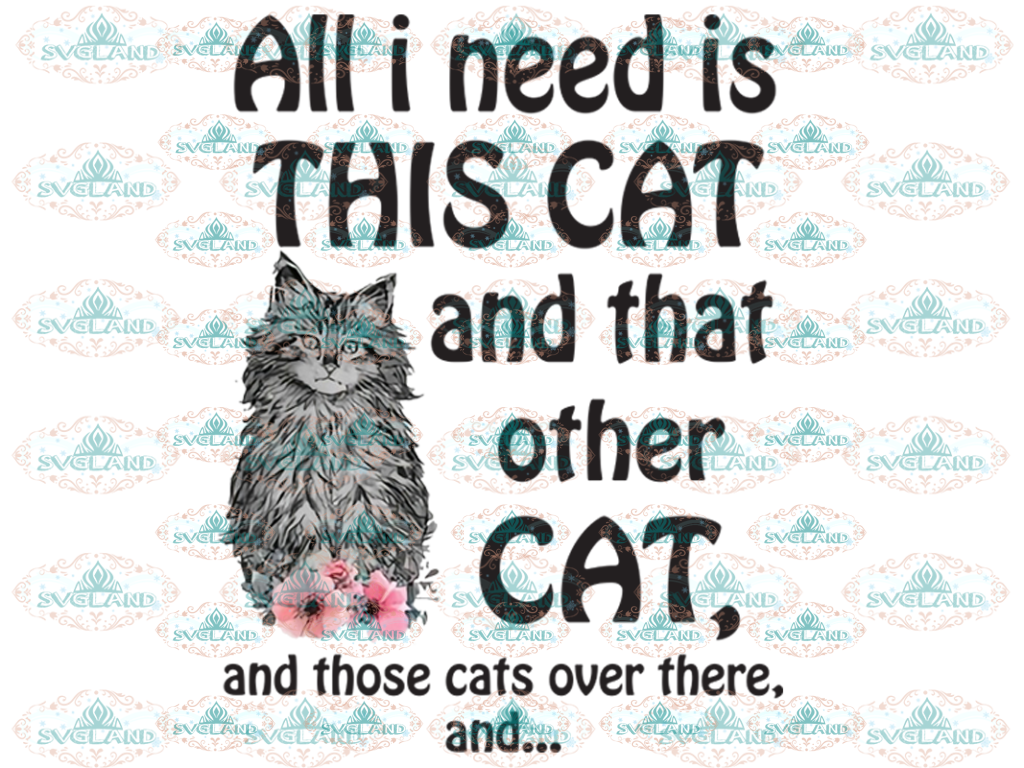 All I Need Is This Cat And That Other Those Cats Over There Flower Pets Png Digital