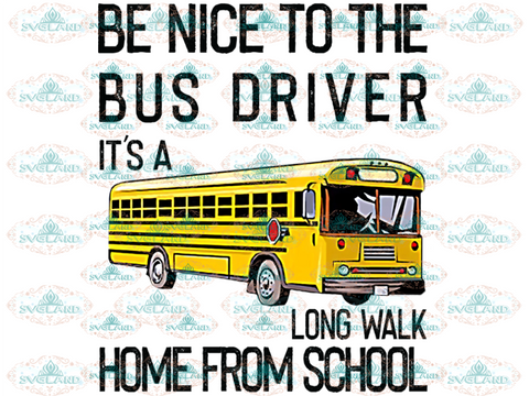 Be Nice To The Bus Driver Its A Long Walk Home From School Car Shirt Png Digital