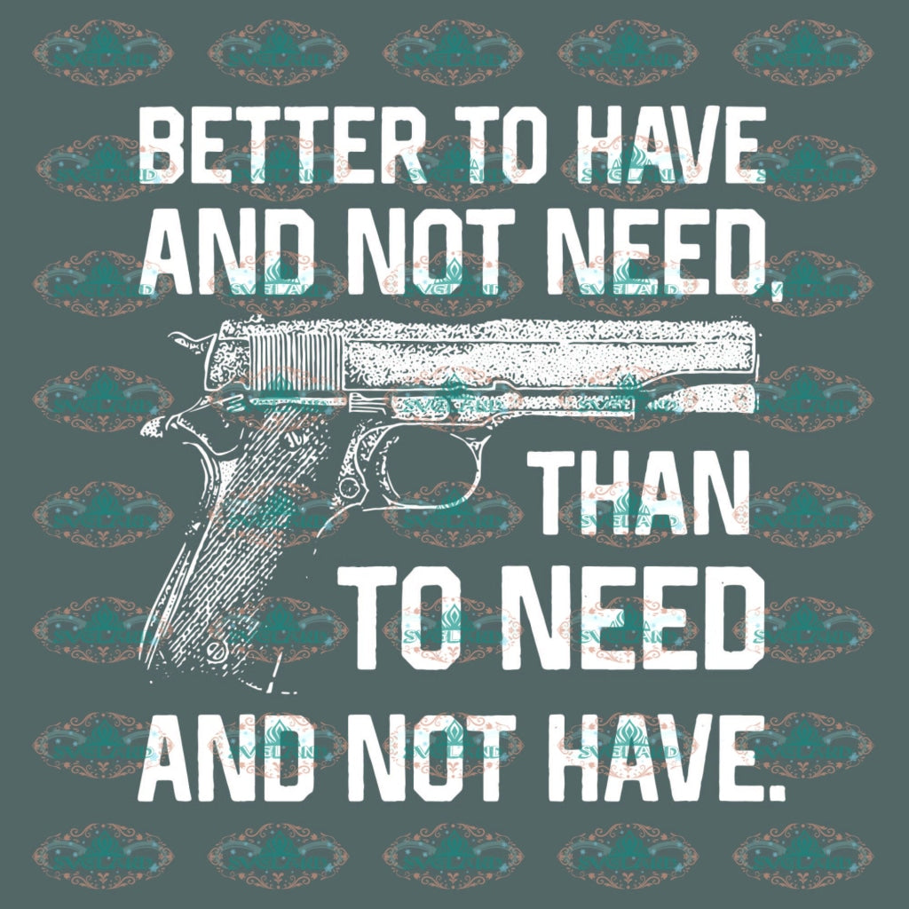 Better To Have And Not Need Than Gun Svg Digital