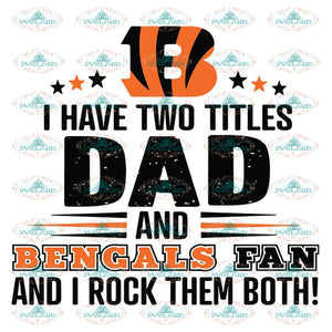 Cincinnati Bengals Svg, I Have Two Titles Dad And Bengals Fan And I Rock Them Both Svg, Cricut File, Clipart, Football Svg, NFL Svg, Sport Svg, Love Football Svg, Png, Eps, Dxf