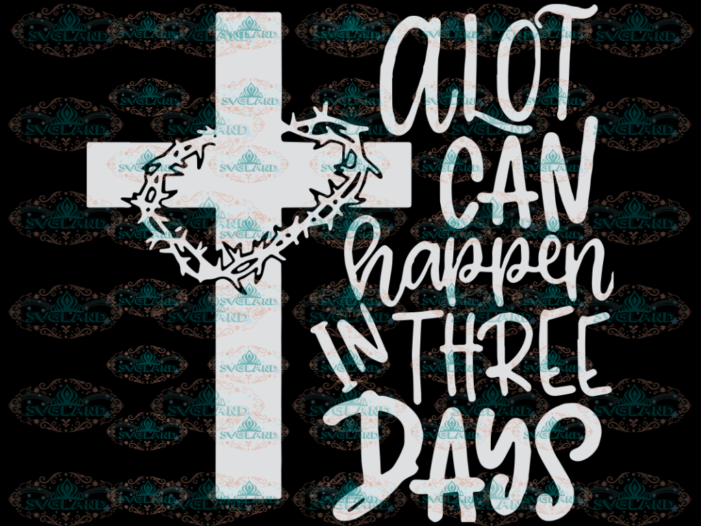 Easter Svg Christian A Lot Can Happen In Three Days Svg Resurrection Day Religious Jesus Digital