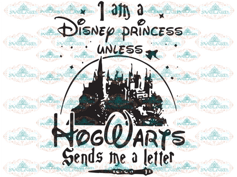I Am A Disney Princess Unless Hogwarts Sends Me Letter Tower Magic World Harry Potter School Svg