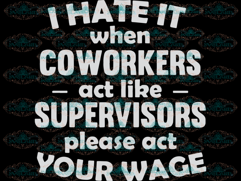 I Hate It When Coworkers Act Like Supervisors Please Your Wage Quotes Funny Shirt Gift For Girl Svg