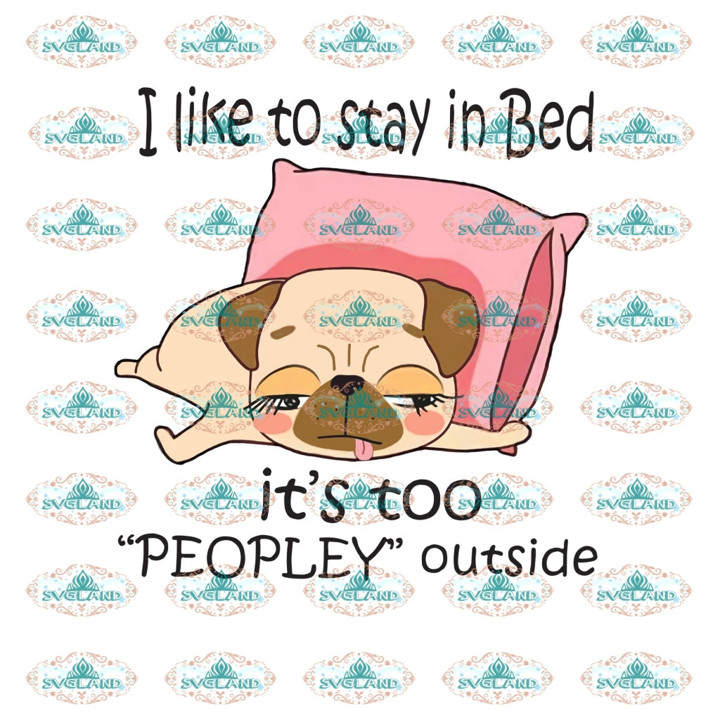 I Like To Stay In Bed Its Too Peopley Outside Dog Cute Lover Pug Lazy Day Quotes Shirt Funny Png