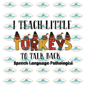 I Teach Little Turkeys To Talk Back Speech Language Pathologist Turkey Svg Thanksgiving Day Wkrp