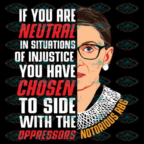 If You Are Neutral In Situations Of Injustice You Have Chosen To Side With The Oppressors Svg, Ruth Bader Ginsburg Svg, Notorious Svg, RBG Svg, Cricut File, Clipart 2