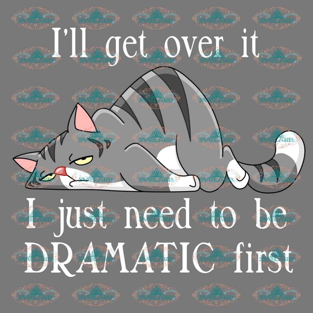 Ill Get Over I Just Need To Be Dramatic First Cat Lover Shirt Lazy Png Digital