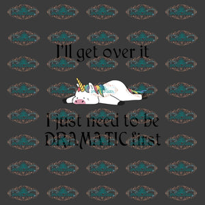 Ill Get Over I Just Need To Be Dramatic First Unicorn Unicorn Svg Clipart Print Design Cute Gift For