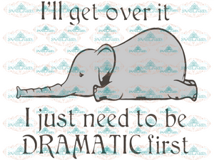 Ill Get Over It I Just Need To Be Dranatic First Elephant Svg Lazy Day Gift For Friend Quotes