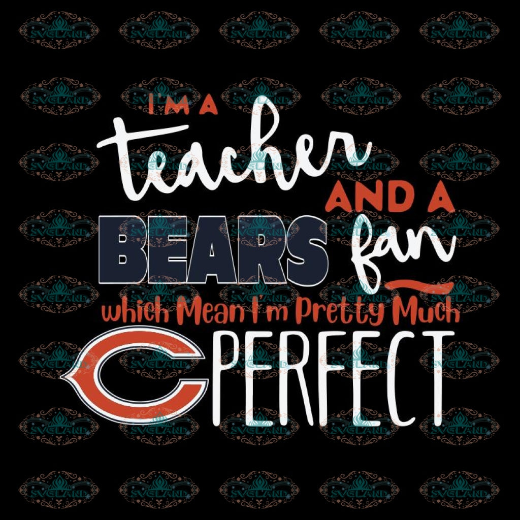 I'm A Teacher And A Bears Fan Which Means I'm Pretty Much Perfect Svg, Cricut File, Clipart, NFL Svg, Sport Svg, Football Svg