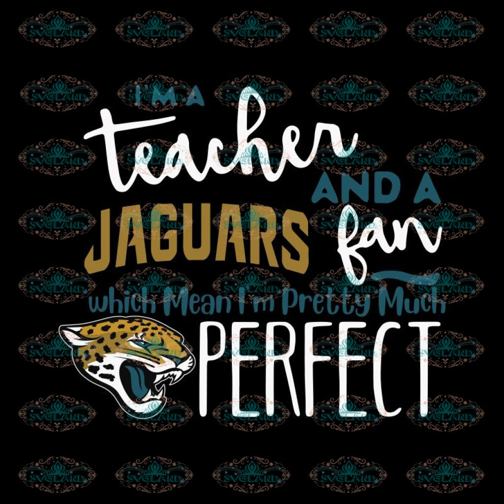 I'm A Teacher And A Jaguars Fan Which Means I'm Pretty Much Perfect Svg, Cricut File, Clipart, NFL Svg, Sport Svg, Football Svg
