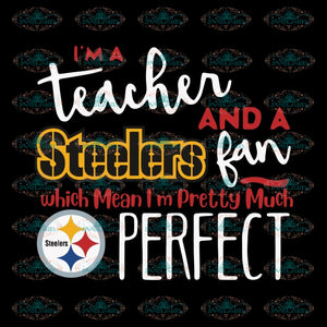 I'm A Teacher And A Pittsburgh Steelers Fan Which Means I'm Pretty Much Perfect Svg, Cricut File, Clipart, NFL Svg, Sport Svg, Football Svg