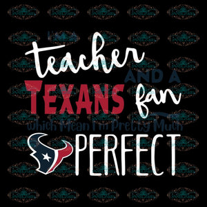 I'm A Teacher And A Texans Fan Which Means I'm Pretty Much Perfect Svg, Cricut File, Clipart, NFL Svg, Sport Svg, Football Svg