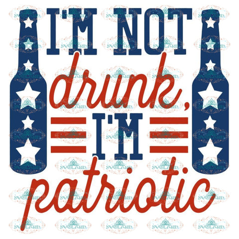 I'm Not Drunk I'm Patriotic svg eps dxf png Files for Cutting Machines Cameo Cricut, 4th Of July, Fireworks, Patriotic, Sparklers, Funny