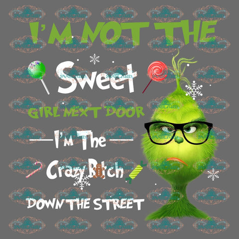 Im Not The Sweet Girl Next Door Crazy Bitch Down Street Grinch Christmas Decor Gift Merry Png