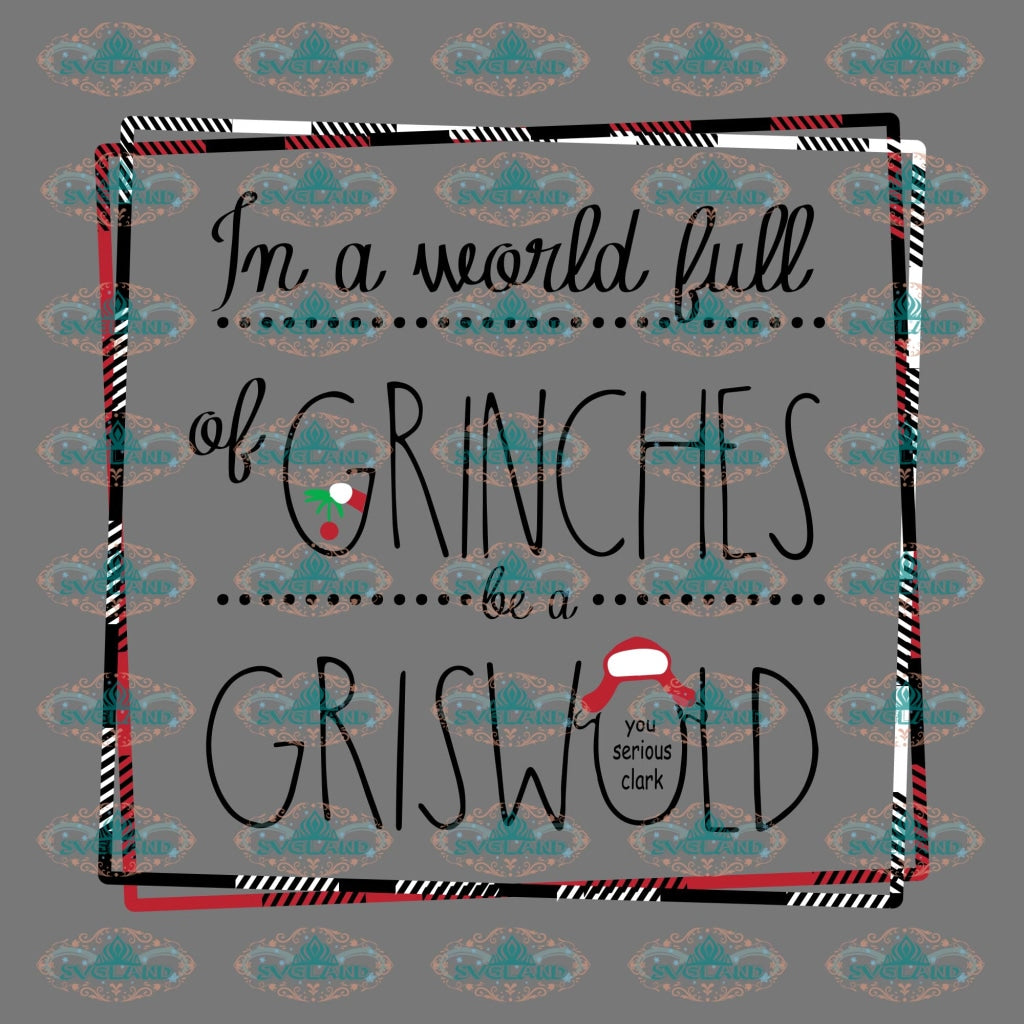 In A World Full Of Grinches Be Griswold You Serious Cladv Winter Christmas Svg Decor Gift Merry
