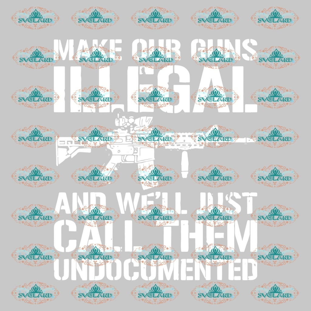 Make Our Guns Illegal And Well Just Call Them Undocumented Gun Svg Quotes Funny Shirt Army Gift For