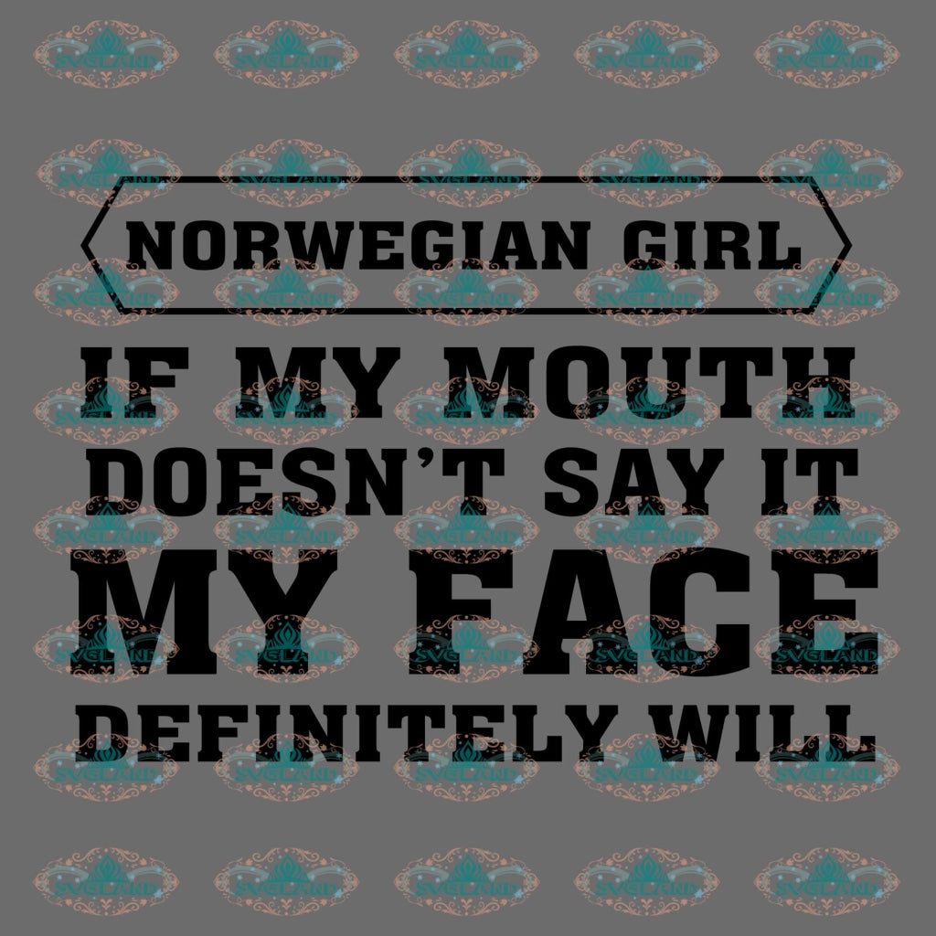 Norwegian Girl If My Mouth Doesnt Say It Face Definitely Will Gift For Girls Quotes Png Digital