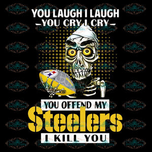 Pittsburgh Steelers Png, You Laugh I Laugh You Cry I Cry Svg, You Offend My Steelers I Kill You Png, Cricut File, Clipart, NFL Png, Football Svg, Sport Png, Love Football Png