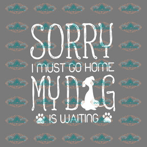 Sorry I Must Go Home My Dog Is Waiting Pet Lover Svg Paw Png Dxf Ep Digital