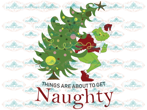 Things Are About To Get Naughty Grinches Grinch Svg Christmas Tree Dr Seuss Digital
