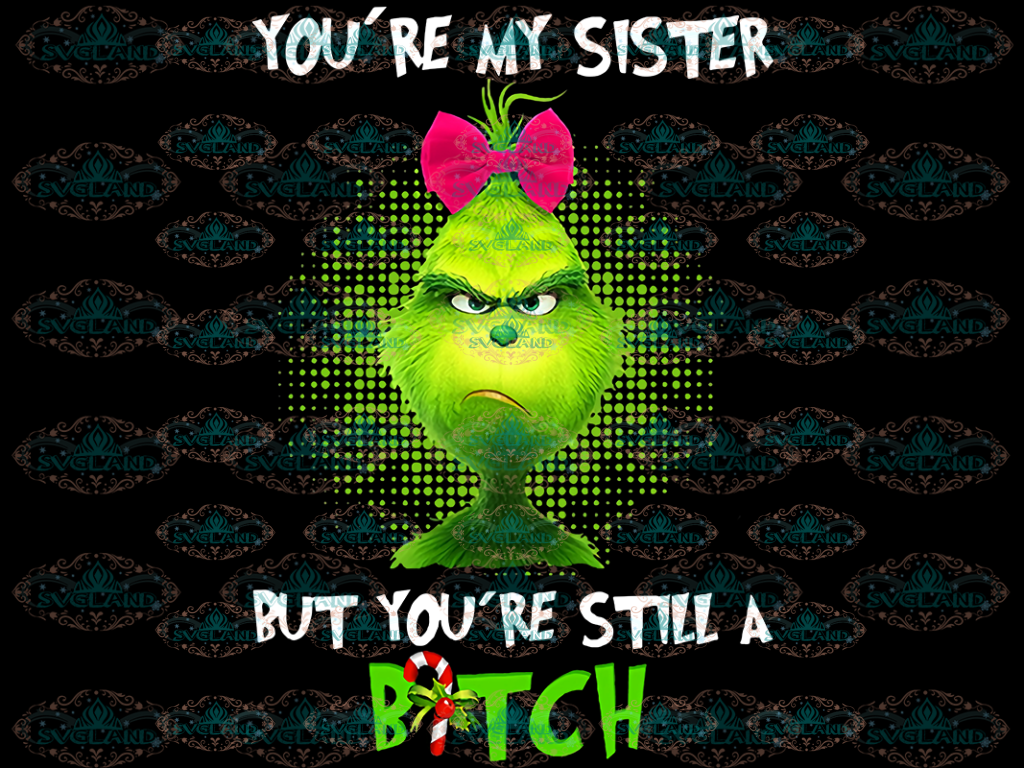 Youre My Sister But Youre Still A Bitch Grinch Gift Best Png Files Digital