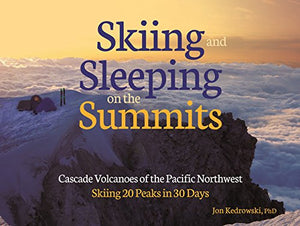 Skiing and Sleeping on the Summits: Cascade Volcanoes of the Pacific Northwest: Skiing 20 Peaks in 30 Days