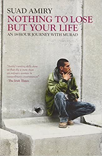 Nothing To Lose But Your Life: An 18-Hour Journey with Murad by Suad Amiry