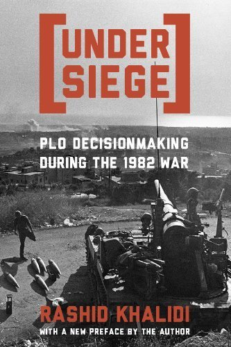 Under Siege: P.L.O. Decisionmaking During the 1982 War by Rashid Khalidi