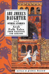 Abu Jmeel's Daughter & Other Stories: Arab Folk Tales from Palestine and Lebanon by Jamal Sleem Nuweihed