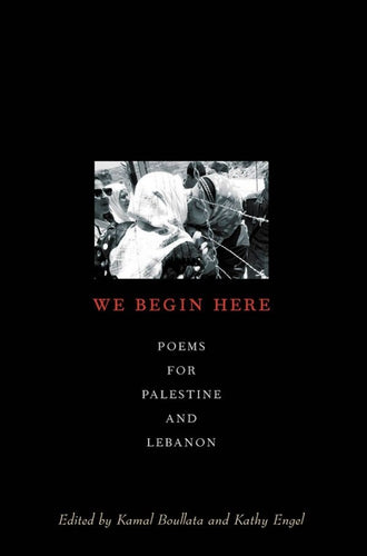 We Begin Here: Poems for Palestine and Lebanon by Kamal Boullata & Kathy Engel (ed.)
