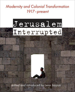 Jerusalem Interrupted: Modernity and Colonial Transformation 1917 - Present by Lena Jayyusi