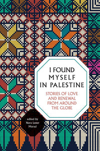 I Found Myself in Palestine: Stories of Love and Renewal from around the Globe by Nora Lester Murad