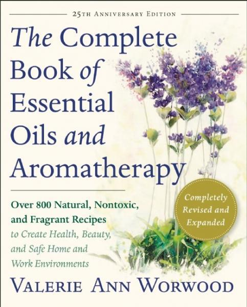 COMPLETE BOOK OF ESSENTIAL OILS AND AROMATHERAPY: Over 800 Natural, Nontoxic & Fragrant Recipes To Create Health, Beauty & Safe Home & Work Environments (revised edition) by  Worwood, Valerie Ann