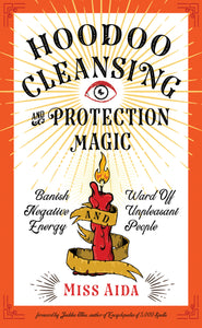 Hoodoo Cleansing and Protection Magic Banish Negative Energy and Ward Off Unpleasant People Miss Aida, Foreword Judika Illes