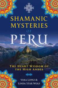SHAMANIC MYSTERIES OF PERU: The Heart Wisdom Of The High Andes by  Lopez, Vera   Star Wolf, Linda