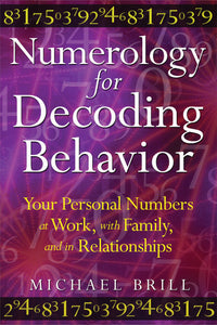 Numerology for Decoding Behavior Your Personal Numbers at Work, with Family, and in Relationships  By Michael Brill
