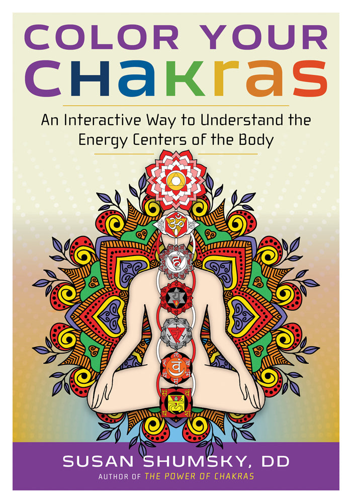 Color Your Chakras An Interactive Way to Understand the Energy Centers of the Body By Susan Shumsky
