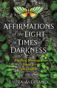 Affirmations of the Light in Times of Darkness: Healing Messages from a Spiritwalker Front Cover Laura Aversano