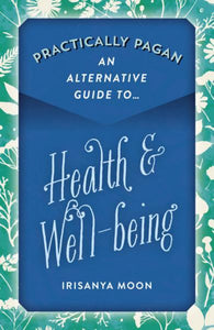 PRACTICALLY PAGAN: An Alternative Guide To Health & Well-Being by  Moon, Irisanya