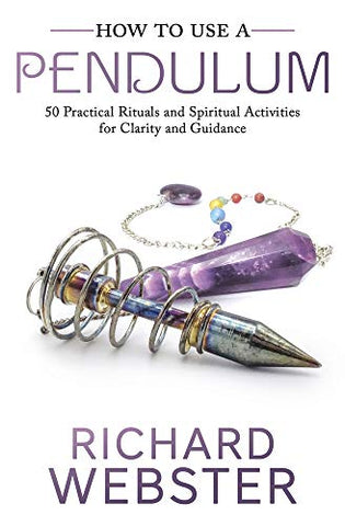 HOW TO USE A PENDULUM: 50 Practical Rituals & Spiritual Activities For Clarity & Guidance by  Webster, Richard