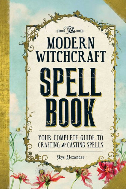 MODERN WITCHCRAFT SPELL BOOK: Your Complete Guide To Crafting & Casting Spells  by  Alexander, Skye