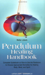 PENDULUM HEALING HANDBOOK: Complete Guidebook On How To Use The Pendulum To Choose Appropriate Remedies For Healing Body, Mind & Spirit by  Lubeck, Walter