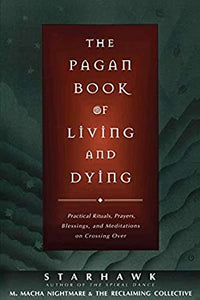 PAGAN BOOK OF LIVING AND DYING: Practical Rituals, Prayers, Blessings & Meditations On Crossing Over by  Starhawk