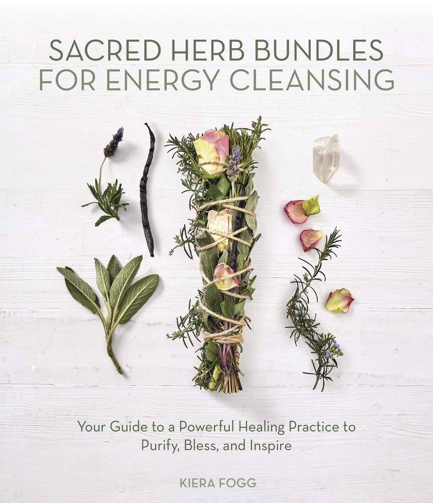 SACRED HERB BUNDLES FOR ENERGY CLEANSING: Your Guide To A Powerful Healing Practice To Purify, Bless & Inspire by  Fogg, Kiera