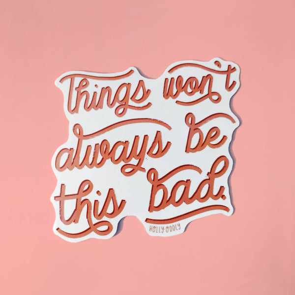 Things Won't Always Be This Bad Vinyl Sticker by Holly Oddly - COMMON DEAR