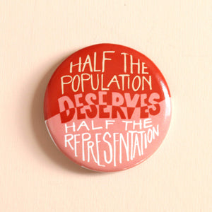 Half Population Deserves Half Representation Button by Hemlock - COMMON DEAR
