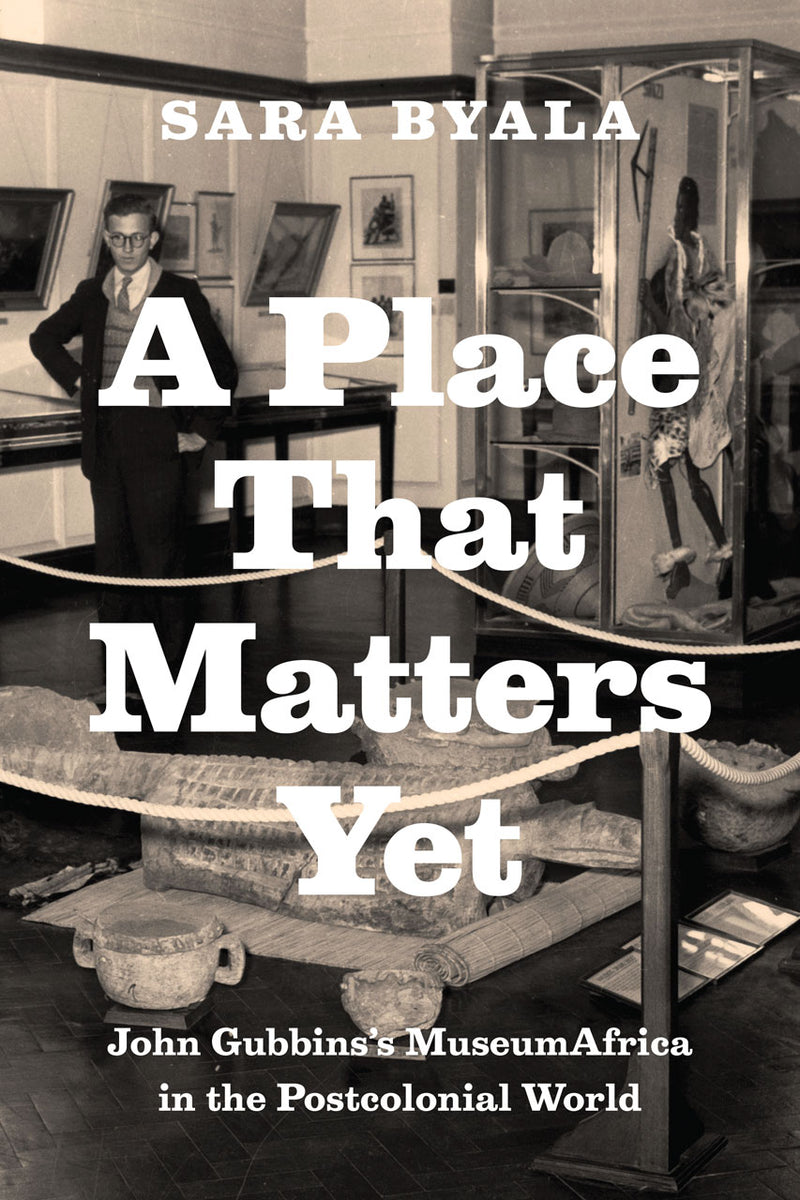 A PLACE THAT MATTERS YET, John Gubbins's MuseumAfrica in the postcolonial world